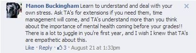 U of T Facebook post: Learn to understand and deal with your own stress. Ask TA's for extensions if you need them, time management will come, and TA's understand more than you think about the importance of mental health coming before your grades!! There is a lot to juggle in you're first year, and I wish I knew that TA's are empathetic about this.