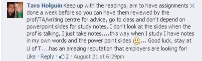 U of T Facebook post: Keep up with the readings, aim to have assignments done a week before so you can have them reviewed by the prof/TA/writing centre for advice, go to class and don't depend on powerpoint slides for study notes. I don't look at the slides when the prof is talking, I just take notes....this way when I study I have notes in my own words and the power point slides ... Good luck, stay at U of T....has an amazing reputation that employers are looking for!