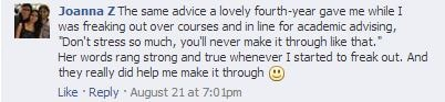"U of T Facebook post: The same advice a lovely fourth-year gave me while I was freaking out over courses and in line for academic advising, ""Don't stress so much, you'll never make it through like that.""  Her words rang strong and true whenever I started to freak out. And they really did help me make it through"